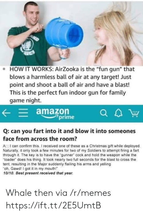 """Amazon, Christmas, and Memes: . HOW IT WORKS: AirZooka is the """"fun gun"""" that  blows a harmless ball of air at any target! Just  point and shoot a ball of air and have a blast!  This is the perfect fun indoor gun for famil  game night.  amazon  7prime  Q: can you fart into it and blow it into someones  face from across the room?  A : I can confirm this.I received one of these as a Christmas gift while deployed  Naturally, it only took a few minutes for two of my Soldiers to attempt firing a fart  through it. The key is to have the """"gunner"""" cock and hold the weapon while the  """"loader does his thing. took nearly two full seconds for the blast to cross the  tent, resulting in the Major suddenly flailing his arms and yelling  oh, Gawd! I got it in my mouth!  10/10. Best present received that year. Whale then via /r/memes https://ift.tt/2E5UmtB"""