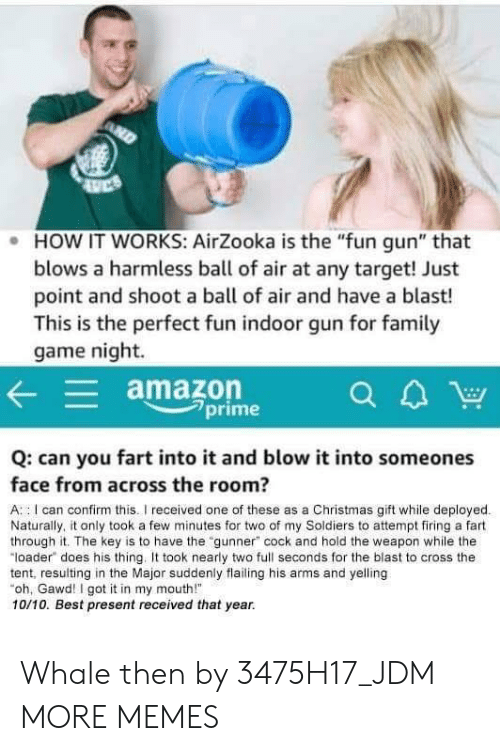 """Amazon, Christmas, and Dank: . HOW IT WORKS: AirZooka is the """"fun gun"""" that  blows a harmless ball of air at any target! Just  point and shoot a ball of air and have a blast!  This is the perfect fun indoor gun for famil  game night.  amazon  7prime  Q: can you fart into it and blow it into someones  face from across the room?  A : I can confirm this.I received one of these as a Christmas gift while deployed  Naturally, it only took a few minutes for two of my Soldiers to attempt firing a fart  through it. The key is to have the """"gunner"""" cock and hold the weapon while the  """"loader does his thing. took nearly two full seconds for the blast to cross the  tent, resulting in the Major suddenly flailing his arms and yelling  oh, Gawd! I got it in my mouth!  10/10. Best present received that year. Whale then by 3475H17_JDM MORE MEMES"""