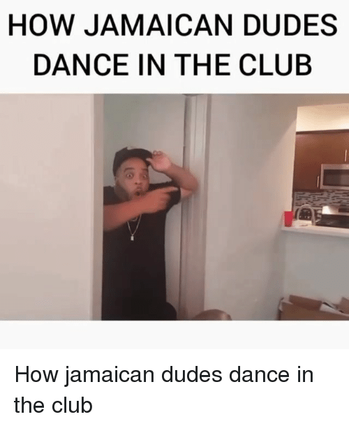 Jamaican: HOW JAMAICAN DUDES  DANCE IN THE CLUB How jamaican dudes dance in the club