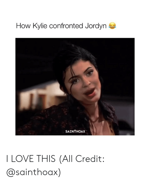 Love, Girl Memes, and How: How Kylie confronted Jordyn  SAINTHOAX I LOVE THIS (All Credit: @sainthoax)