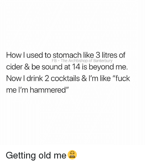 """Fuck, British, and Old: How l used to stomach like 3 litres of  cider & be sound at 14 is beyond me.  Now I drink 2 cocktails & I'm like """"fuck  me I'm hammered""""  FB The Archbishop of Banterbury Getting old me😩"""