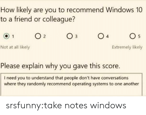 Tumblr, Windows, and Blog: How likely are you to recommend Windows 10  to a friend or colleague?  04  05  Not at all likely  Extremely likely  Please explain why you gave this score.  I need you to understand that people don't have conversations  where they randomly recommend operating systems to one another srsfunny:take notes windows