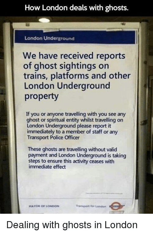 spiritualized: How London deals with ghosts.  London Underground  We have received reports  of ghost sightings on  trains, platforms and other  London Underground  property  If you or anyone travelling with you see any  ghost or spiritual entity whilst travelling on  London Underground please report it  immediately to a member of staff or any  Transport Police Officer  These ghosts are travelling without valid  payment and London Underground is taking  steps to ensure this activity ceases with  immediate effect  Transport for London  MAYOR OF LONDON Dealing with ghosts in London
