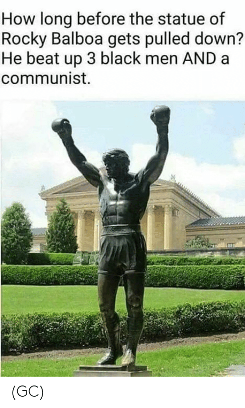 beat up: How long before the statue of  Rocky Balboa gets pulled down?  He beat up 3 black men AND a  communist. (GC)