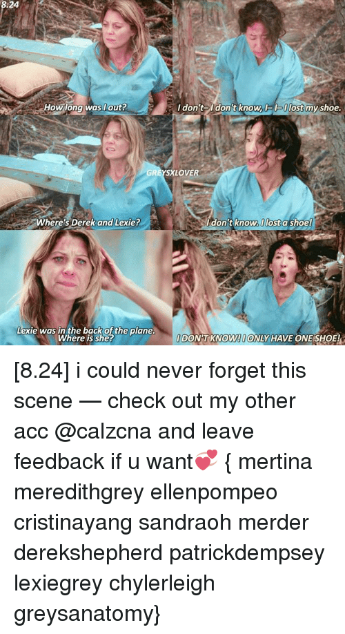 Where Is She: How long was out?  Where's  Derek and Lexie?  Lexie was in the back of the plane.  Where is she?  I don't On  knowACK Ulost  my shoe.  XLOVE  don't know.I lost a shoe!  DONT KNOW!OONLY HAVE ONE SHOE! [8.24] i could never forget this scene — check out my other acc @calzcna and leave feedback if u want💞 { mertina meredithgrey ellenpompeo cristinayang sandraoh merder derekshepherd patrickdempsey lexiegrey chylerleigh greysanatomy}