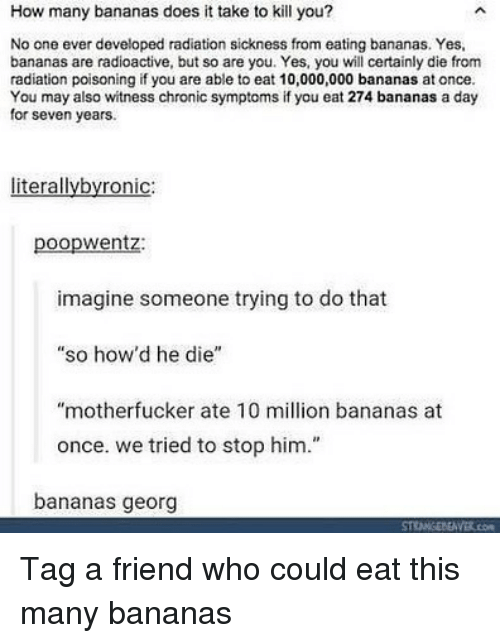 """Memes, 🤖, and How: How many bananas does it take to kill you?  No one ever developed radiation sickness from eating bananas. Yes,  bananas are radioactive, but so are you. Yes, you will certainly die from  radiation poisoning if you are able to eat 10,000,000 bananas at once.  You may also witness chronic symptoms if you eat 274 bananas a day  for seven years.  literallybyronic:  poopwentz:  imagine someone trying to do that  """"so how'd he die""""  """"motherfucker ate 10 million bananas at  once. we tried to stop him.""""  bananas georg Tag a friend who could eat this many bananas"""