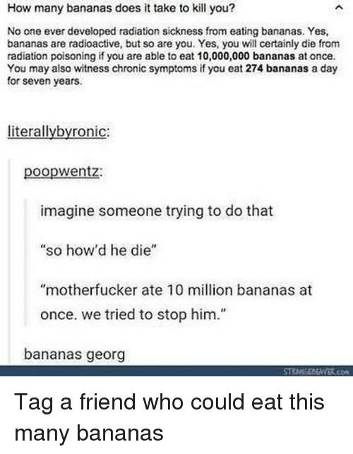 """Memes, 🤖, and How: How many bananas does it take to kill you?  No one ever developed radiation sickness from eating bananas. Yes,  bananas are radioactive, but so are you. Yes, you wll certainly die from  radiation poisoning if you are able to eat 10,000,000 bananas at once  You may also witness chronic symptoms if you eat 274 bananas a day  for seven years.  literallybyronic:  poopwentz:  imagine someone trying to do that  so how'd he die""""  """"motherfucker ate 10 million bananas at  once. we tried to stop him.""""  bananas georg Tag a friend who could eat this many bananas"""