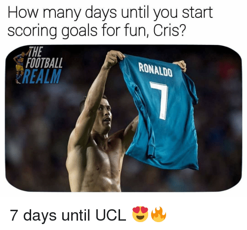 Football, Goals, and Memes: How many days until you start  scoring goals for fun, Cris?  FOOTBALL  REALM  RONALDO 7 days until UCL 😍🔥