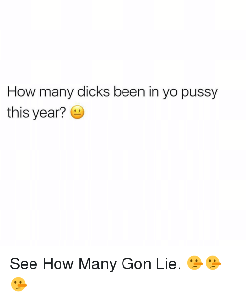 Many Dicks: How many dicks been in yo pussy  this year?6 See How Many Gon Lie. 🤥🤥🤥