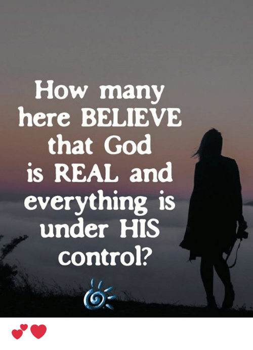 God, Memes, and Control: How many  here BELIEVE  that God  is REAL and  everything is  under HIS  control? 💕❤️