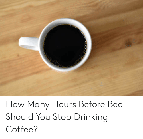How Many Hours Before Bed Should You Stop Drinking Coffee