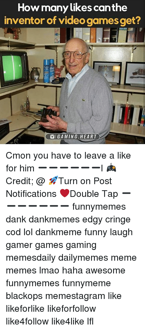 Danks: How many likes canthe  inventor of video games get?  9  SI GAMING·HEART Cmon you have to leave a like for him ➖➖➖➖➖➖l 🎮Credit; @ 🚀Turn on Post Notifications ❤️Double Tap ➖➖➖➖➖➖➖ funnymemes dank dankmemes edgy cringe cod lol dankmeme funny laugh gamer games gaming memesdaily dailymemes meme memes lmao haha awesome funnymemes funnymeme blackops memestagram like likeforlike likeforfollow like4follow like4like lfl
