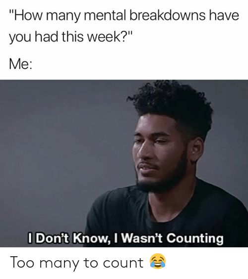 """How, You, and This: """"How many mental breakdowns have  you had this week?""""  Me:  I Don't Know, I Wasn't Counting Too many to count 😂"""
