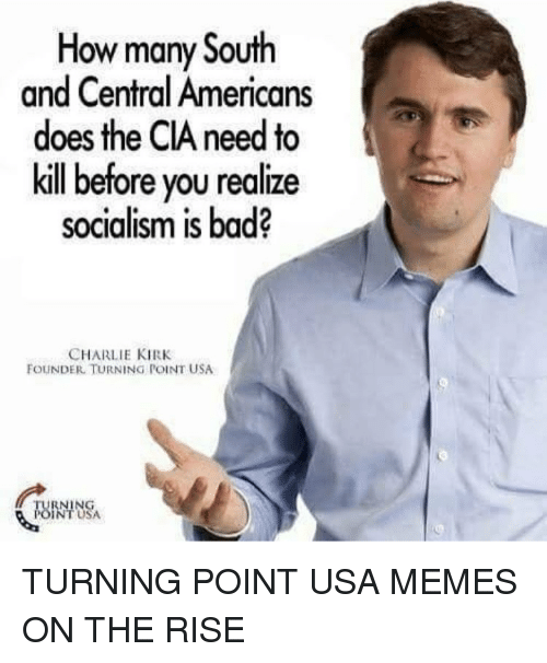 Usa Memes: How many South  and Central Americans  does the CIA need to  kill before you realize  socialism is bad?  CHARLIE KIRK  FOUNDER TURNING POINT USA  RNING  NT USA