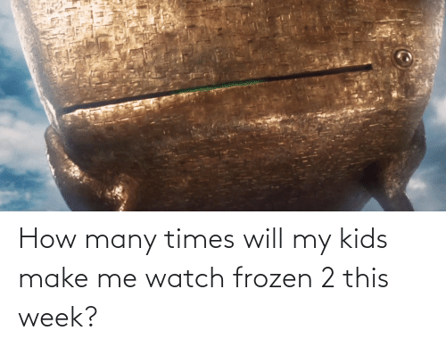 My Kids: How many times will my kids make me watch frozen 2 this week?