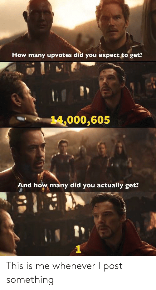 this is me: How many upvotes did you expect to get?  14,000,605  And how many did you actually get? This is me whenever I post something