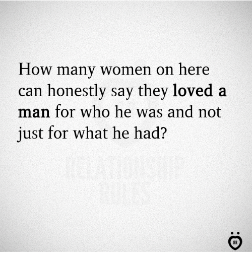 Women, How, and Who: How many women on here  can honestly say they loved a  man for who he was and not  just for what he had?
