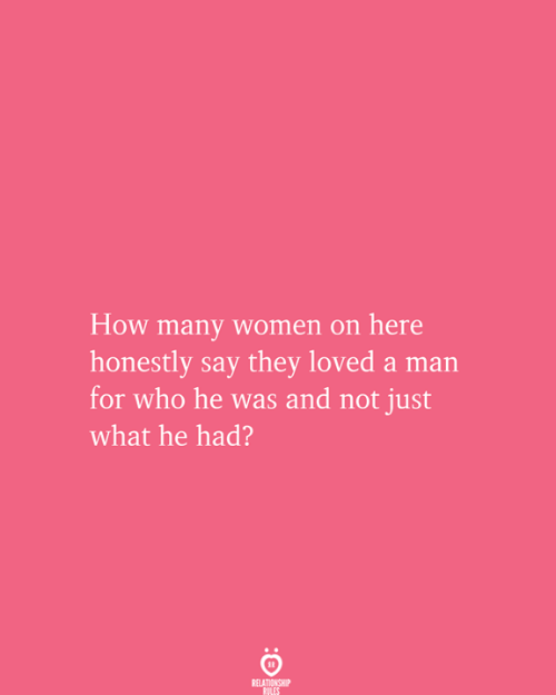 Relationship Rules: How many women on here  honestly say they loved a man  for who he was and not just  what he had?  RELATIONSHIP  RULES