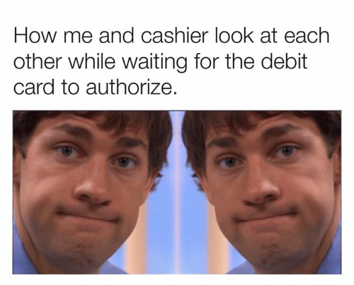 Dank, Waiting..., and 🤖: How me and cashier look at each  other while waiting for the debit  card to authorize.