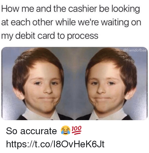 Waiting..., How, and Looking: How me and the cashier be looking  at each other while we're waiting on  my debit card to process  @friendofbae So accurate 😂💯 https://t.co/I8OvHeK6Jt
