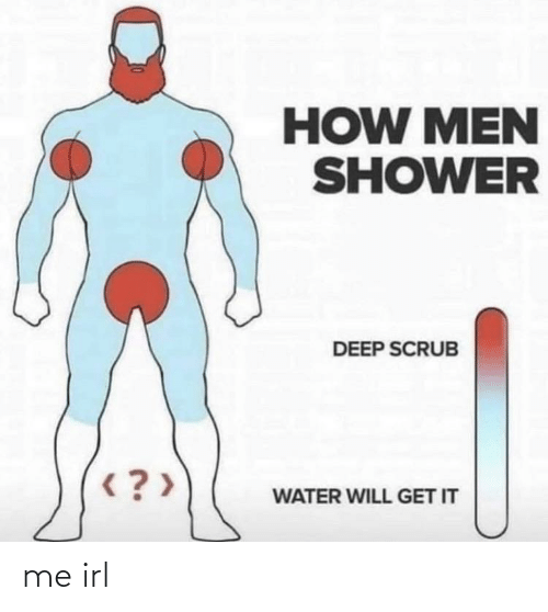 Will Get: HOW MEN  SHOWER  DEEP SCRUB  < ? >  WATER WILL GET IT me irl