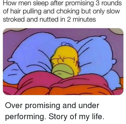 Promising: How men sleep after promising 3 rounds  of hair pulling and choking but only slow  stroked and nutted in 2 minutes Over promising and under performing. Story of my life.
