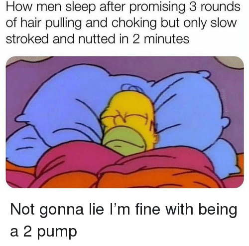 Promising: How men sleep after promising 3 rounds  of hair pulling and choking but only slow  stroked and nutted in 2 minutes Not gonna lie I'm fine with being a 2 pump