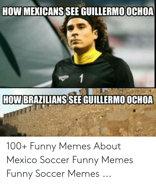 funny soccer: HOW MEXICANS SEE GUILLERMOOCHOA  HOW  BRAZILIANS SEE GUILLERMOOCHOA 100+ Funny Memes About Mexico Soccer Funny Memes Funny Soccer Memes ...
