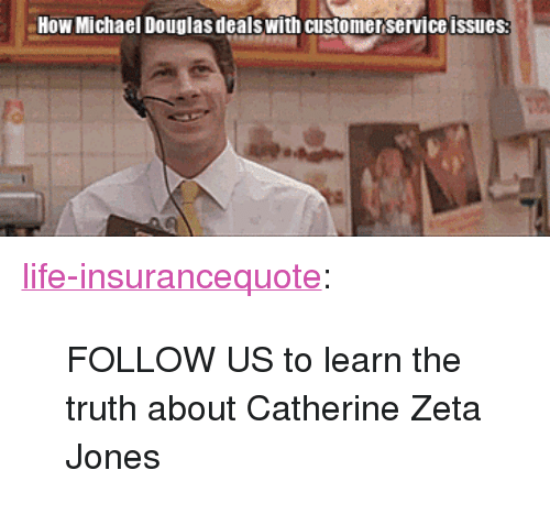 """catherine zeta: How Michael Douglas dealswith customer service issues <p><a class=""""tumblr_blog"""" href=""""http://life-insurancequote.tumblr.com/post/150116757420"""">life-insurancequote</a>:</p> <blockquote> <p>FOLLOW US to learn the truth about Catherine Zeta Jones<br/></p> </blockquote>"""