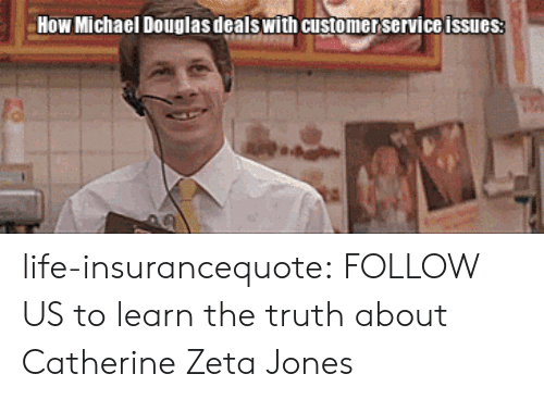 catherine zeta: How Michael Douglas dealswith customer service issues life-insurancequote:  FOLLOW US to learn the truth about Catherine Zeta Jones