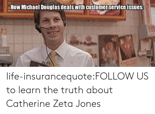 catherine zeta: How Michael Douglas dealswith customer service issues life-insurancequote:FOLLOW US to learn the truth about Catherine Zeta Jones
