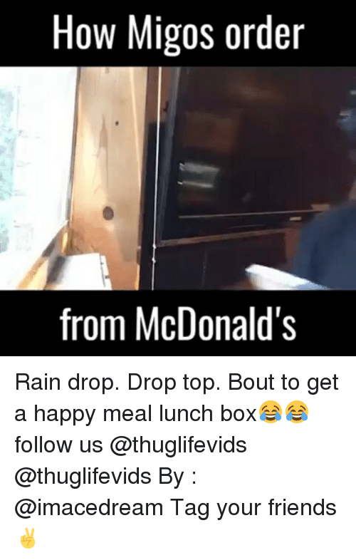 Drop Top: How Migos order  from McDonald's Rain drop. Drop top. Bout to get a happy meal lunch box😂😂 follow us @thuglifevids @thuglifevids By : @imacedream Tag your friends ✌