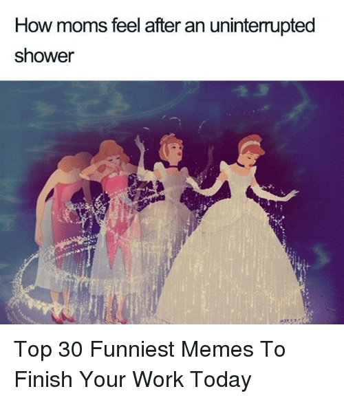 Memes, Moms, and Shower: How moms feel after an uninterrupted  shower Top 30 Funniest Memes To Finish Your Work Today