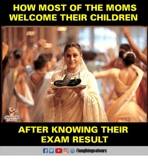 The Moms: HOW MOST OF THE MOMS  WELCOME THEIR CHILDREN  AUGHING  AFTER KNOWING THEIR  EXAM RESULT