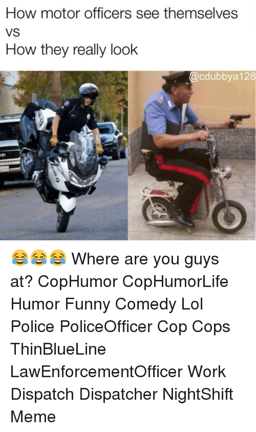 dispatch: How motor officers see themselves  VS  How they really look  @cdubbya 128 😂😂😂 Where are you guys at? CopHumor CopHumorLife Humor Funny Comedy Lol Police PoliceOfficer Cop Cops ThinBlueLine LawEnforcementOfficer Work Dispatch Dispatcher NightShift Meme