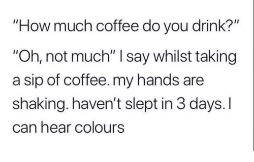 """Coffee, How, and Can: How much coffee do you drink?""""  """"Oh, not much"""" I say whilst taking  a sip of coffee. my hands are  shaking. haven't slept in 3 days. I  can hear colours"""