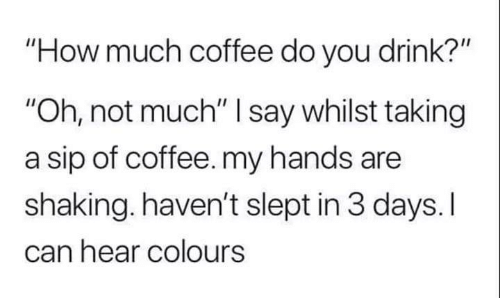 "Can Hear: ""How much coffee do you drink?""  ""Oh, not much"" I say whilst taking  a sip of coffee. my hands are  shaking. haven't slept in 3 days. I  can hear colours"