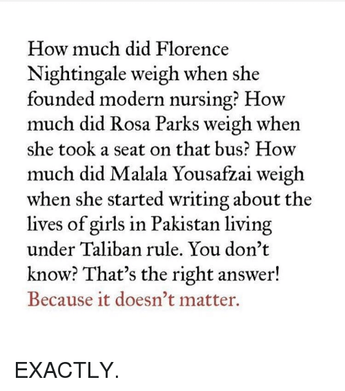 taliban: How much did Florence  Nightingale weigh when she  founded modern nursing? How  much did Rosa Parks weigh when  she took a seat on that bus? How  much did  Malala Yousa  weigh  when she started writing about the  lives of girls in Pakistan living  under Taliban rule. You don't  know? That's the right answer!  Because it doesn't matter. EXACTLY.
