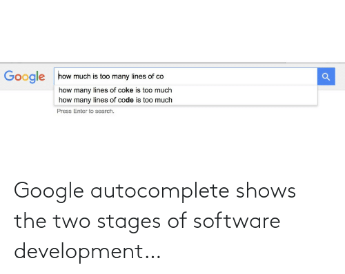 too many: how much is too many lines of co  Google  how many lines of coke is too much  how many lines of code is too much  Press Enter to search. Google autocomplete shows the two stages of software development…
