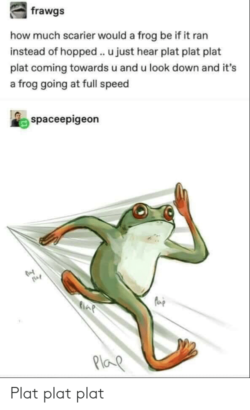 How, Speed, and Frog: how much scarier would a frog be if it ran  instead of hopped u just hear plat plat plat  plat coming towards u and u look down and it's  a frog going at full speed  spaceepigeon  AP  Ploe Plat plat plat
