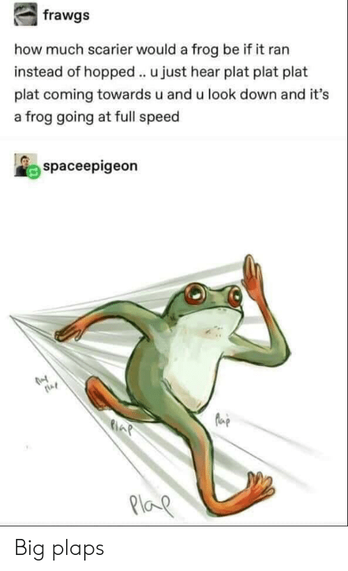 How, Speed, and Big: how much scarier would a frog be if it ran  instead of hopped u just hear plat plat plat  plat coming towards u and u look down and it's  a frog going at full speed  spaceepigeon  AP  Ploe Big plaps