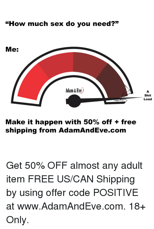 """Sex, Shit, and Tumblr: """"How much sex do you need?""""  Me:  Adam &Eve)  Shit  Load  Make it happen with 50% off + free  shipping from AdamAndEve.com   Get 50% OFF almost any adult item  FREE US/CAN Shipping by using offer code POSITIVE at www.AdamAndEve.com. 18+ Only."""