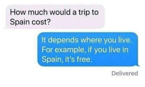 for example: How much would a trip to  Spain cost?  It depends where you live.  For example, if you live in  Spain, it's free.  Delivered