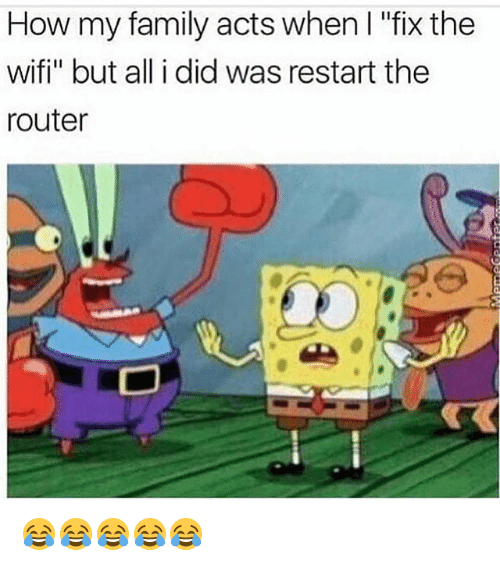 "Wify: How my family acts when I ""fix the  wifi"" but all i did was restart the  router 😂😂😂😂😂"
