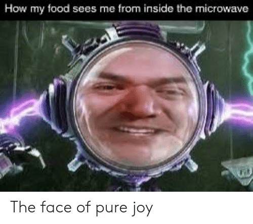 Food, Reddit, and How: How my food sees me from inside the microwave The face of pure joy