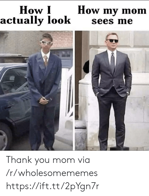 Thank You, Mom, and How: How my mom  How I  actually look  sees me Thank you mom via /r/wholesomememes https://ift.tt/2pYgn7r
