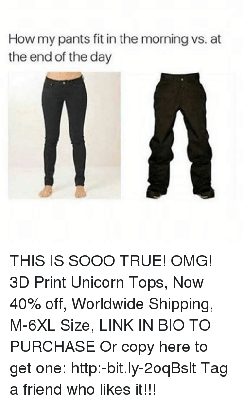Pantsings: How my pants fit in the morning vs. at  the end of the day THIS IS SOOO TRUE! OMG! 3D Print Unicorn Tops, Now 40% off, Worldwide Shipping, M-6XL Size, LINK IN BIO TO PURCHASE Or copy here to get one: http:-bit.ly-2oqBslt Tag a friend who likes it!!!