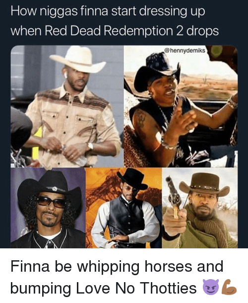 Horses, Love, and Memes: How niggas finna start dressing up  when Red Dead Redemption 2 drops  @hennydemiks Finna be whipping horses and bumping Love No Thotties 😈💪🏾