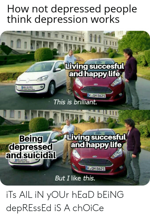Head, Life, and Depression: How not depressed people  think depression works  Living succesful  and happy life  BOE,A 751  K QM 8621  This is brilliant.  Living succesful  and happy life  Being  depressed  and.suicidal  MOB 03 751  K QM 8621  But I like this. iTs AlL iN yOUr hEaD bEiNG depREssEd iS A chOiCe