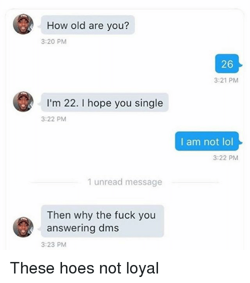 Fuck You, Hoes, and Lol: How old are you?  3:20 PM  26  3:21 PM  I'm 22. I hope you single  3:22 PM  I am not lol  3:22 PM  1 unread message  Then why the fuck you  answering dms  3:23 PM These hoes not loyal